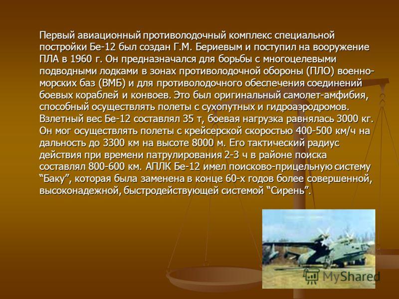 Первый авиационный противолодочный комплекс специальной постройки Бе-12 был создан Г.М. Бериевым и поступил на вооружение ПЛА в 1960 г. Он предназначался для борьбы с многоцелевыми подводными лодками в зонах противолодочной обороны (ПЛО) военно- морс