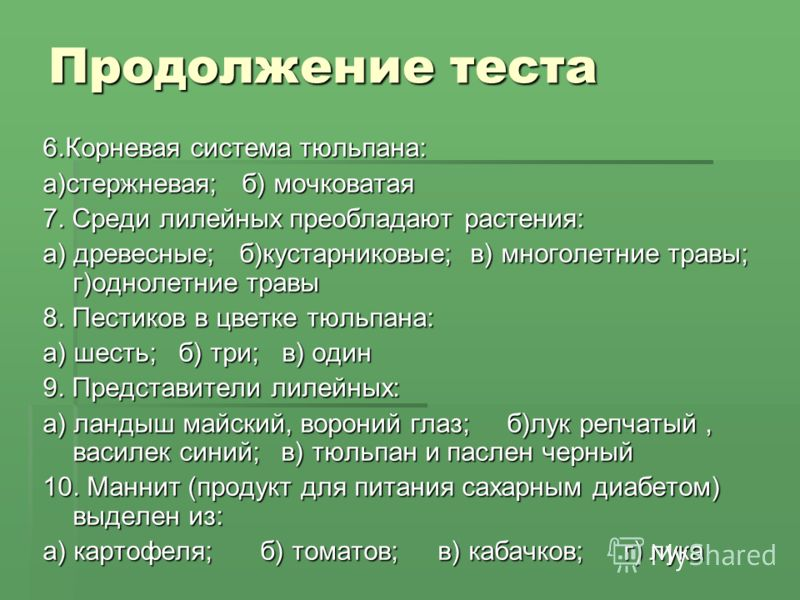 Продолжение теста 6.Корневая система тюльпана: а)стержневая; б) мочковатая 7. Среди лилейных преобладают растения: а) древесные; б)кустарниковые; в) многолетние травы; г)однолетние травы 8. Пестиков в цветке тюльпана: а) шесть; б) три; в) один 9. Пре