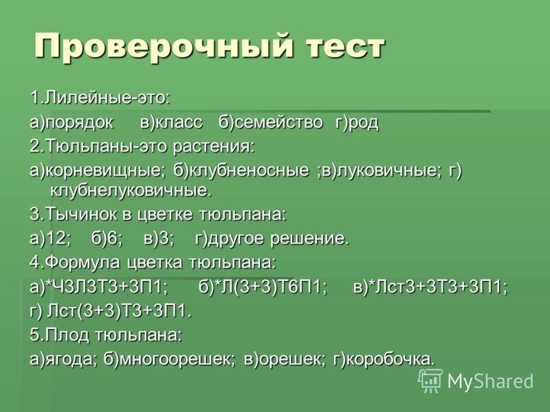 Проверочный тест 1.Лилейные-это: а)порядок в)класс б)семейство г)род 2.Тюльпаны-это растения: а)корневищные; б)клубненосные ;в)луковичные; г) клубнелу