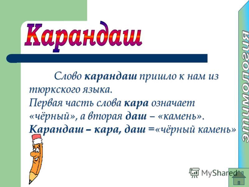 Слово карандаш пришло к нам из тюркского языка. Первая часть слова кара означает «чёрный», а вторая даш – «камень». Карандаш – кара, даш =«чёрный камень»