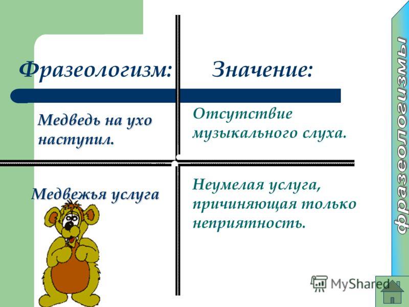 Фразеологизм:Значение: Медведь на ухо наступил. Отсутствие музыкального слуха. Медвежья услуга Неумелая услуга, причиняющая только неприятность.