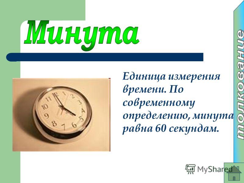 Единица измерения времени. По современному определению, минута равна 60 секундам.