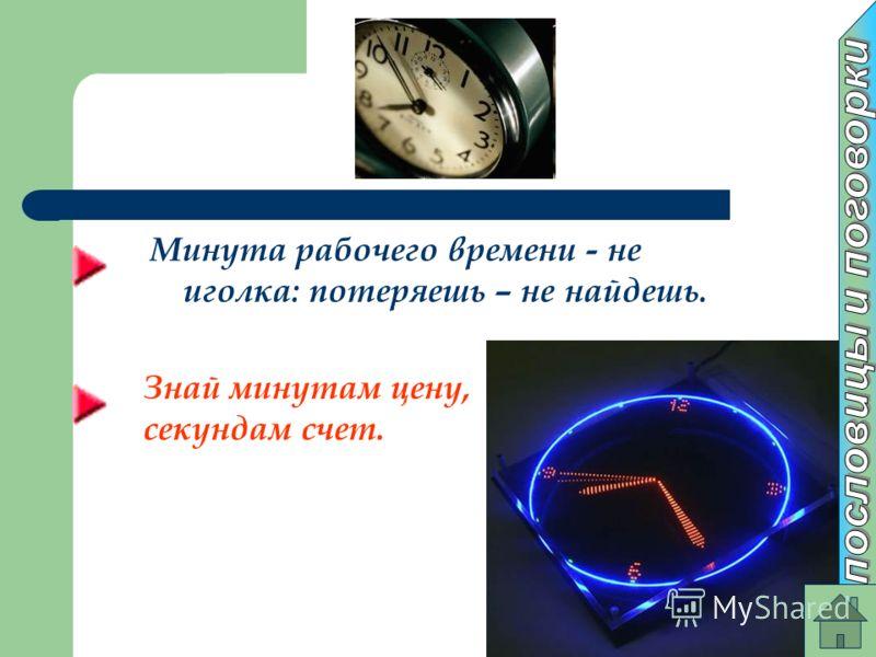 Минута рабочего времени - не иголка: потеряешь – не найдешь. Знай минутам цену, секундам счет.
