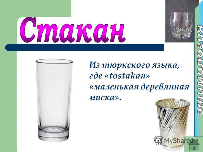 Из тюркского языка, где «tostakan» «маленькая деревянная миска».