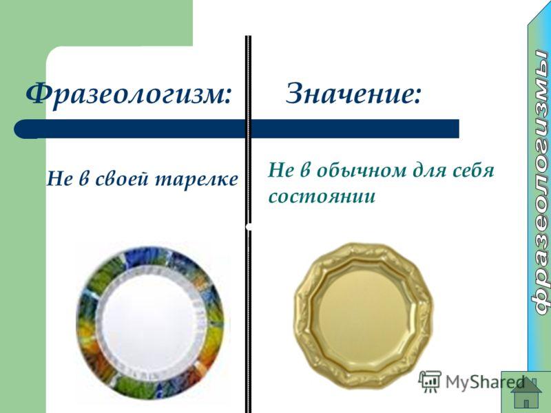 Фразеологизм:Значение: Не в своей тарелке Не в обычном для себя состоянии