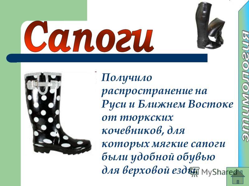 Получило распространение на Руси и Ближнем Востоке от тюркских кочевников, для которых мягкие сапоги были удобной обувью для верховой езды.