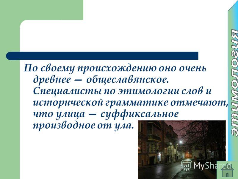По своему происхождению оно очень древнее общеславянское. Специалисты по этимологии слов и исторической грамматике отмечают, что улица суффиксальное производное от ула.