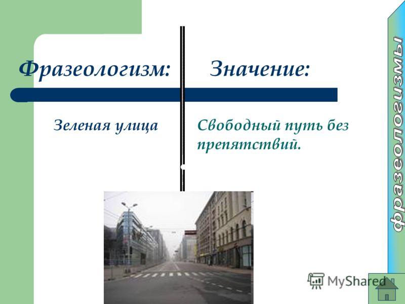 Фразеологизм:Значение: Зеленая улицаСвободный путь без препятствий.