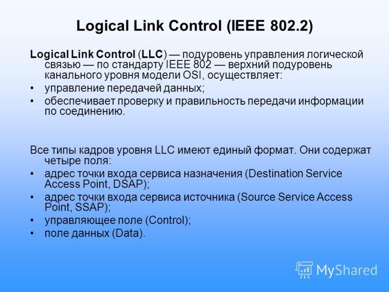 Logical Link Control (IEEE 802.2) Logical Link Control (LLC) подуровень управления логической связью по стандарту IEEE 802 верхний подуровень канального уровня модели OSI, осуществляет: управление передачей данных; обеспечивает проверку и правильност