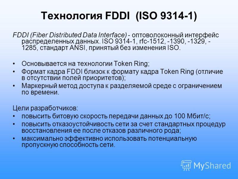 Технология FDDI (ISO 9314-1) FDDI (Fiber Distributed Data Interface) - оптоволоконный интерфейс распределенных данных. ISO 9314-1, rfc-1512, -1390, -1329, - 1285, стандарт ANSI, принятый без изменения ISO. Основывается на технологии Token Ring; Форма