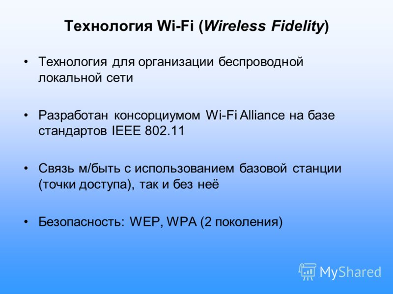 Технология Wi-Fi (Wireless Fidelity) Технология для организации беспроводной локальной сети Разработан консорциумом Wi-Fi Alliance на базе стандартов IEEE 802.11 Связь м/быть с использованием базовой станции (точки доступа), так и без неё Безопасност