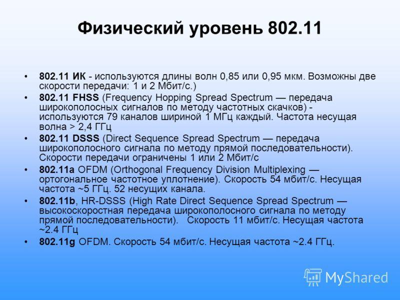 Физический уровень 802.11 802.11 ИК - используются длины волн 0,85 или 0,95 мкм. Возможны две скорости передачи: 1 и 2 Мбит/с.) 802.11 FHSS (Frequency Hopping Spread Spectrum передача широкополосных сигналов по методу частотных скачков) - используютс