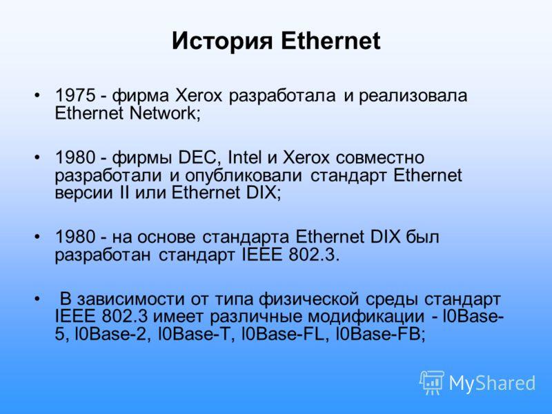 История Ethernet 1975 - фирма Xerox разработала и реализовала Ethernet Network; 1980 - фирмы DEC, Intel и Xerox совместно разработали и опубликовали стандарт Ethernet версии II или Ethernet DIX; 1980 - на основе стандарта Ethernet DIX был разработан