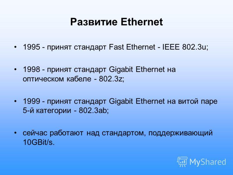 Развитие Ethernet 1995 - принят стандарт Fast Ethernet - IEEE 802.3u; 1998 - принят стандарт Gigabit Ethernet на оптическом кабеле - 802.3z; 1999 - принят стандарт Gigabit Ethernet на витой паре 5-й категории - 802.3ab; сейчас работают над стандартом