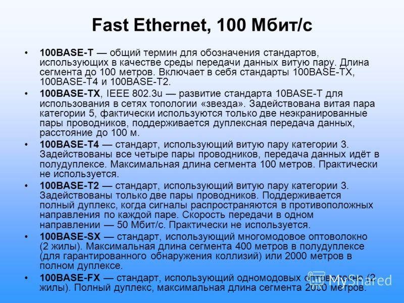 Fast Ethernet, 100 Мбит/с 100BASE-T общий термин для обозначения стандартов, использующих в качестве среды передачи данных витую пару. Длина сегмента до 100 метров. Включает в себя стандарты 100BASE-TX, 100BASE-T4 и 100BASE-T2. 100BASE-TX, IEEE 802.3