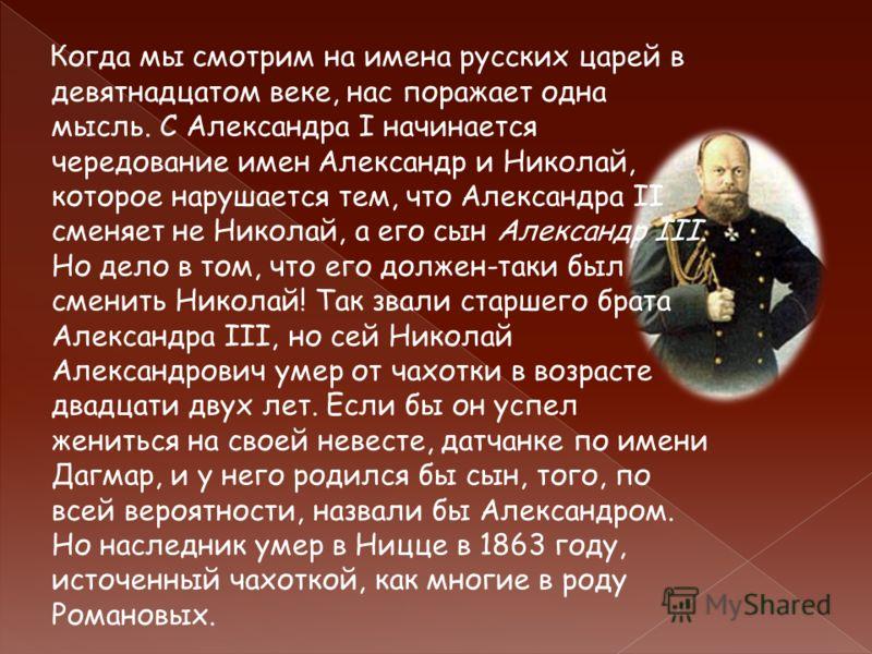 Когда мы смотрим на имена русских царей в девятнадцатом веке, нас поражает одна мысль. С Александра I начинается чередование имен Александр и Николай, которое нарушается тем, что Александра II сменяет не Николай, а его сын Александр III. Но дело в то
