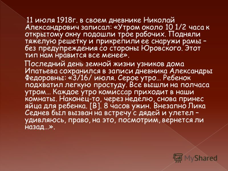11 июля 1918г. в своем дневнике Николай Александрович записал: «Утром около 10 1/2 часа к открытому окну подошли трое рабочих. Подняли тяжелую решетку и прикрепили ее снаружи рамы – без предупреждения со стороны Юровского. Этот тип нам нравится все м