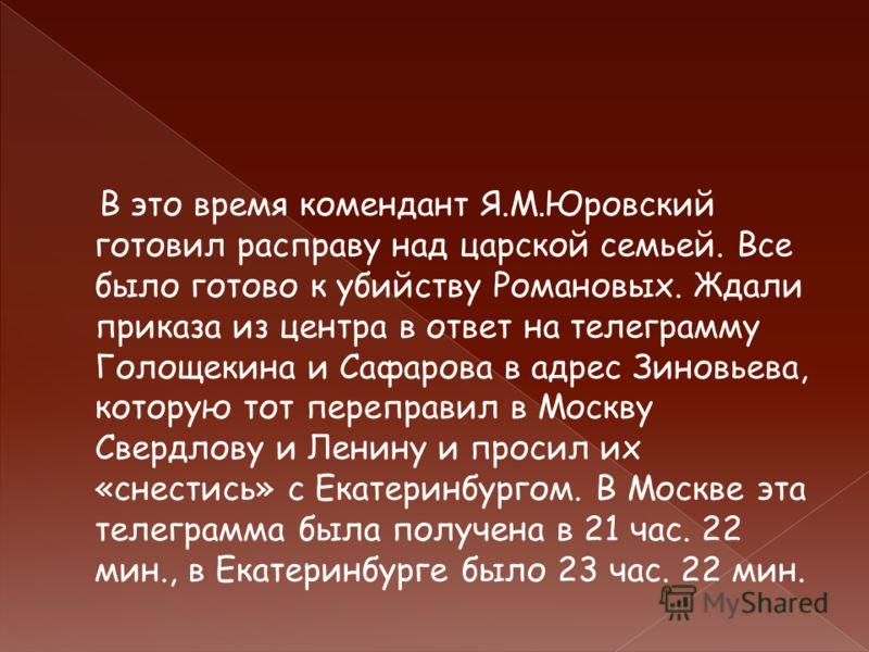 В это время комендант Я.М.Юровский готовил расправу над царской семьей. Все было готово к убийству Романовых. Ждали приказа из центра в ответ на телеграмму Голощекина и Сафарова в адрес Зиновьева, которую тот переправил в Москву Свердлову и Ленину и