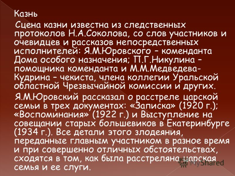 Казнь Сцена казни известна из следственных протоколов Н.А.Соколова, со слов участников и очевидцев и рассказов непосредственных исполнителей: Я.М.Юровского – коменданта Дома особого назначения; П.Г.Никулина – помощника коменданта и М.М.Медведева- Куд