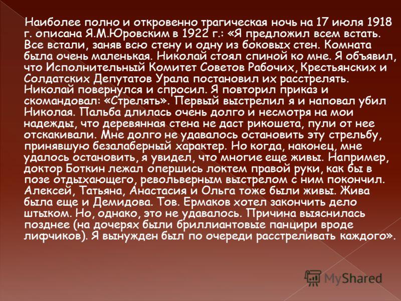 Наиболее полно и откровенно трагическая ночь на 17 июля 1918 г. описана Я.М.Юровским в 1922 г.: «Я предложил всем встать. Все встали, заняв всю стену и одну из боковых стен. Комната была очень маленькая. Николай стоял спиной ко мне. Я объявил, что Ис