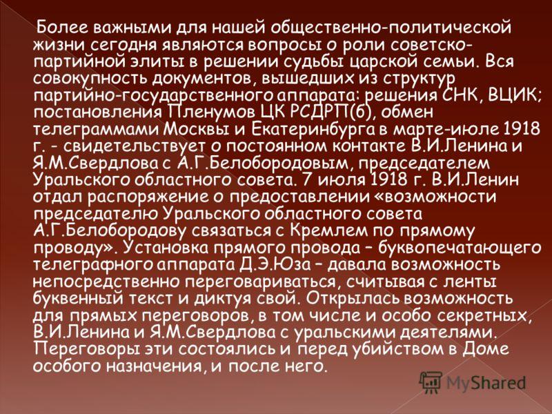 Более важными для нашей общественно-политической жизни сегодня являются вопросы о роли советско- партийной элиты в решении судьбы царской семьи. Вся совокупность документов, вышедших из структур партийно-государственного аппарата: решения СНК, ВЦИК;
