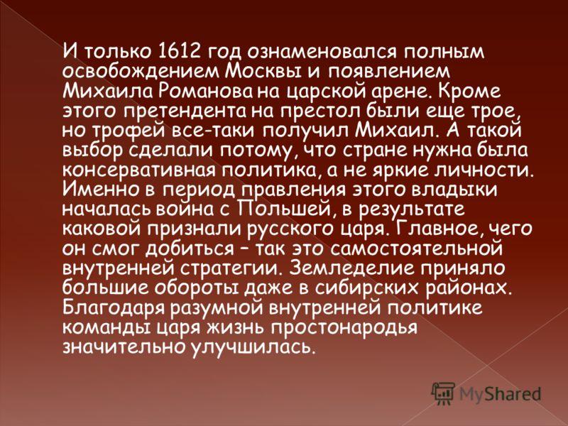 И только 1612 год ознаменовался полным освобождением Москвы и появлением Михаила Романова на царской арене. Кроме этого претендента на престол были еще трое, но трофей все-таки получил Михаил. А такой выбор сделали потому, что стране нужна была консе