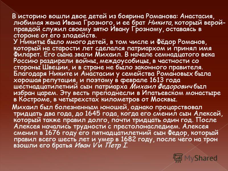 В историю вошли двое детей из боярина Романова: Анастасия, любимая жена Ивана Грозного, и ее брат Никита, который верой- правдой служил своему зятю Ивану Грозному, оставаясь в стороне от его злодейств. У Никиты было много детей, в том числе и Фёдор Р