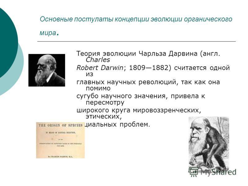 Основные постулаты концепции эволюции органического мира. Теория эволюции Чарльза Дарвина (англ. Charles Robert Darwin; 18091882) считается одной из главных научных революций, так как она помимо сугубо научного значения, привела к пересмотру широкого