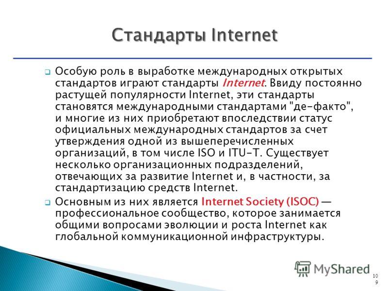 Особую роль в выработке международных открытых стандартов играют стандарты Internet. Ввиду постоянно растущей популярности Internet, эти стандарты становятся международными стандартами