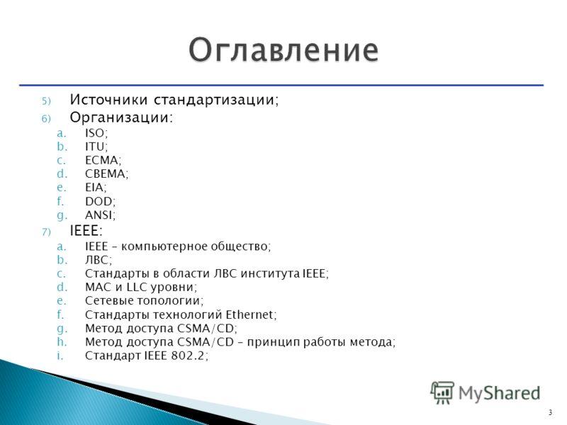 5) Источники стандартизации; 6) Организации: a.ISO; b.ITU; c.ECMA; d.CBEMA; e.EIA; f.DOD; g.ANSI; 7) IEEE: a.IEEE – компьютерное общество; b.ЛВС; c.Стандарты в области ЛВС института IEEE; d.MAC и LLC уровни; e.Сетевые топологии; f.Стандарты технологи