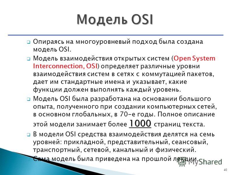 Опираясь на многоуровневый подход была создана модель OSI. Модель взаимодействия открытых систем (Open System Interconnection, OSI) определяет различные уровни взаимодействия систем в сетях с коммутацией пакетов, дает им стандартные имена и указывает
