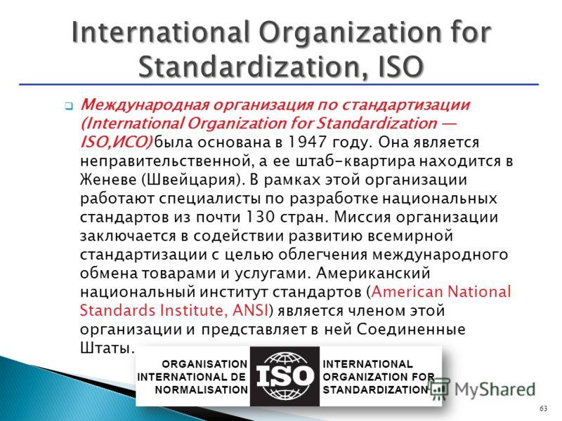 Международная организация по стандартизации (International Organization for Standardization ISO,ИСО) была основана в 1947 году. Она является неправительственной, а ее штаб-квартира находится в Женеве (Швейцария). В рамках этой организации работают сп