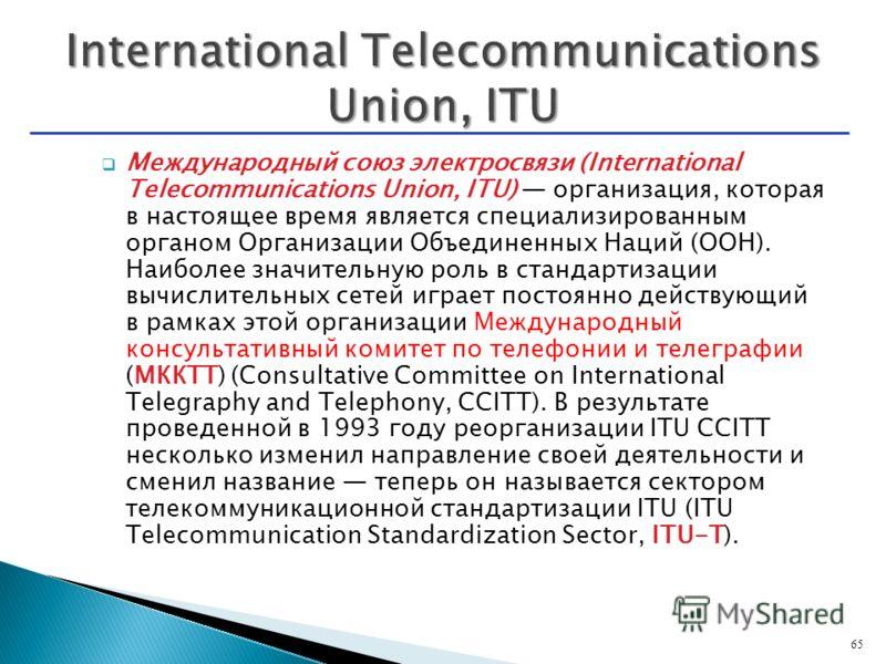 Международный союз электросвязи (International Telecommunications Union, ITU) организация, которая в настоящее время является специализированным органом Организации Объединенных Наций (ООН). Наиболее значительную роль в стандартизации вычислительных