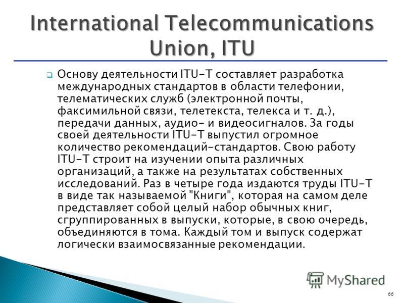 Основу деятельности ITU-T составляет разработка международных стандартов в области телефонии, телематических служб (электронной почты, факсимильной связи, телетекста, телекса и т. д.), передачи данных, аудио- и видеосигналов. За годы своей деятельнос