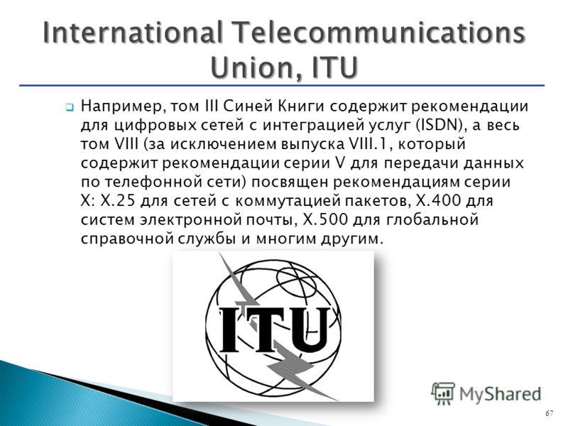 Например, том III Синей Книги содержит рекомендации для цифровых сетей с интеграцией услуг (ISDN), а весь том VIII (за исключением выпуска VIII.1, который содержит рекомендации серии V для передачи данных по телефонной сети) посвящен рекомендациям се