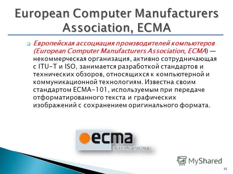 Европейская ассоциация производителей компьютеров (European Computer Manufacturers Association, ECMA) некоммерческая организация, активно сотрудничающая с ITU-T и ISO, занимается разработкой стандартов и технических обзоров, относящихся к компьютерно