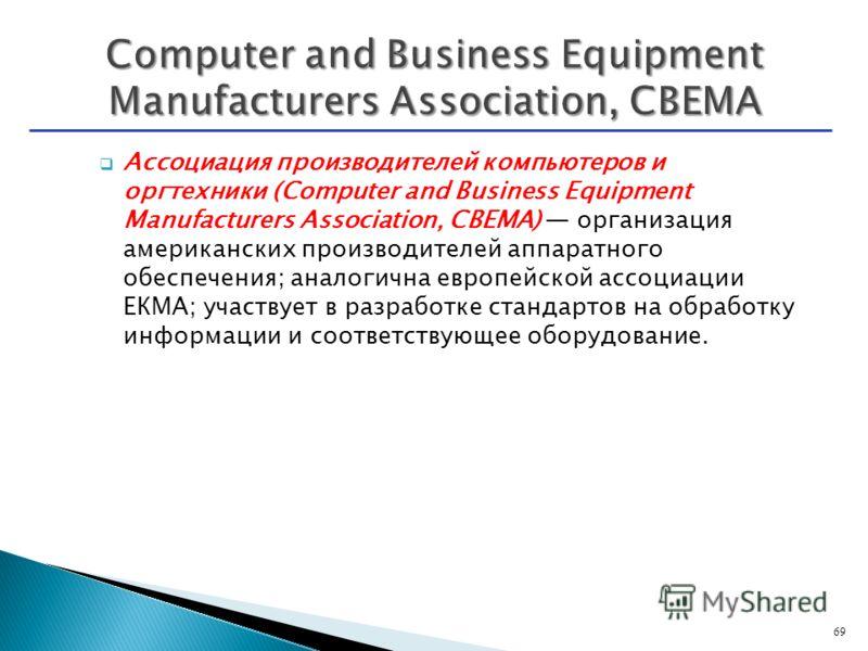 Ассоциация производителей компьютеров и оргтехники (Computer and Business Equipment Manufacturers Association, CBEMA) организация американских производителей аппаратного обеспечения; аналогична европейской ассоциации ЕКМА; участвует в разработке стан
