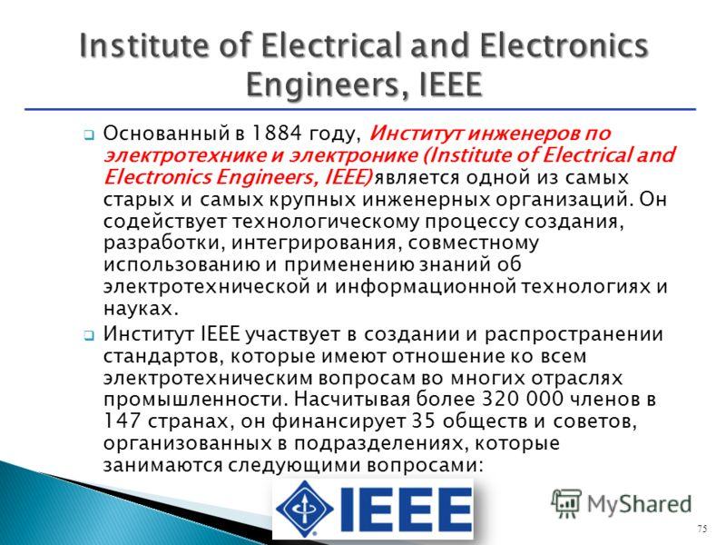 Основанный в 1884 году, Институт инженеров по электротехнике и электронике (Institute of Electrical and Electronics Engineers, IEEE) является одной из самых старых и самых крупных инженерных организаций. Он содействует технологическому процессу созда