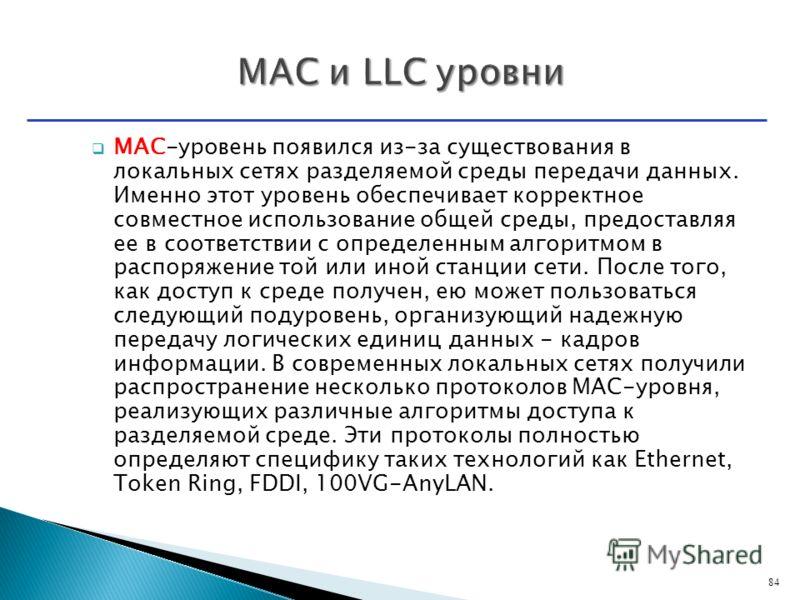 MAC-уровень появился из-за существования в локальных сетях разделяемой среды передачи данных. Именно этот уровень обеспечивает корректное совместное использование общей среды, предоставляя ее в соответствии с определенным алгоритмом в распоряжение то