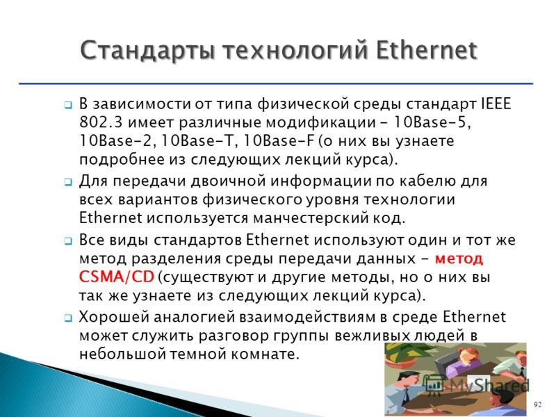 В зависимости от типа физической среды стандарт IEEE 802.3 имеет различные модификации - 10Base-5, 10Base-2, 10Base-T, 10Base-F (о них вы узнаете подробнее из следующих лекций курса). Для передачи двоичной информации по кабелю для всех вариантов физи