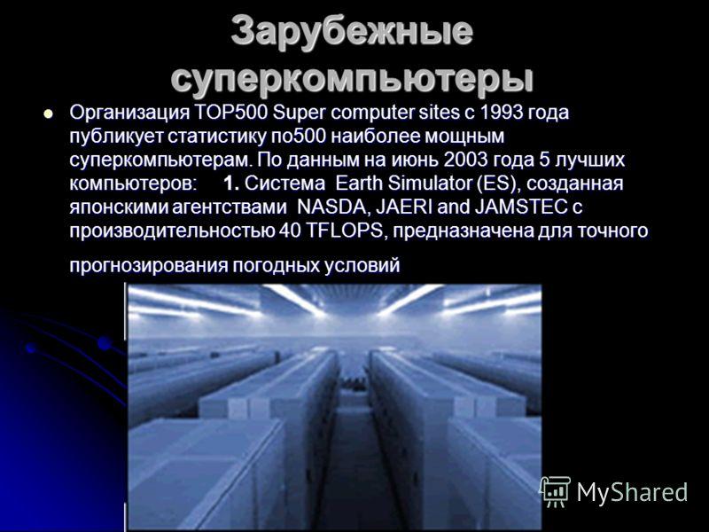 Зарубежные суперкомпьютеры Организация TOP500 Super computer sites с 1993 года публикует статистику по500 наиболее мощным суперкомпьютерам. По данным на июнь 2003 года 5 лучших компьютеров: 1. Система Earth Simulator (ES), созданная японскими агентст