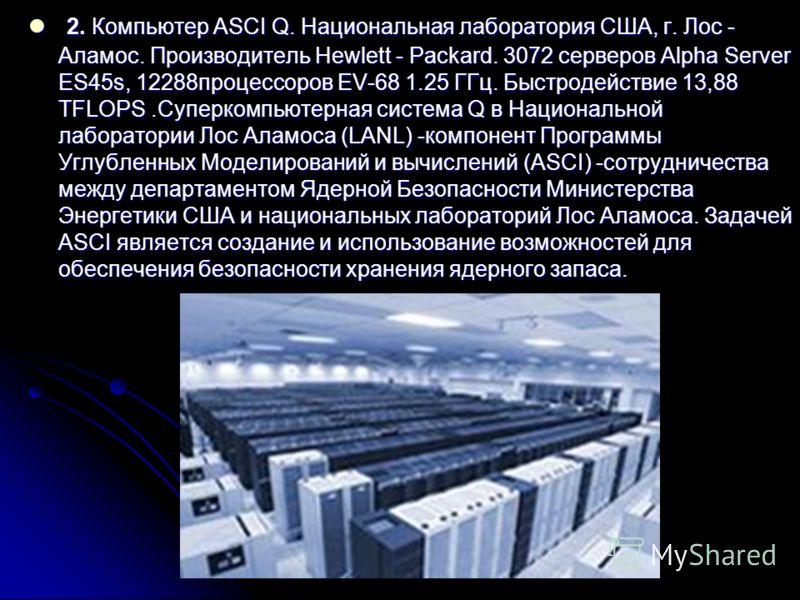 2. Компьютер ASCI Q. Национальная лаборатория США, г. Лос - Аламос. Производитель Hewlett - Packard. 3072 серверов Alpha Server ES45s, 12288процессоров EV-68 1.25 ГГц. Быстродействие 13,88 TFLOPS.Суперкомпьютерная система Q в Национальной лаборатории