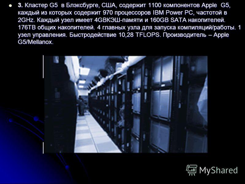 3. Кластер G5 в Блэксбурге, США, содержит 1100 компонентов Apple G5, каждый из которых содержит 970 процессоров IBM Power PC, частотой в 2GHz. Каждый узел имеет 4GBКЭШ-памяти и 160GB SATA накопителей. 176TB общих накопителей. 4 главных узла для запус