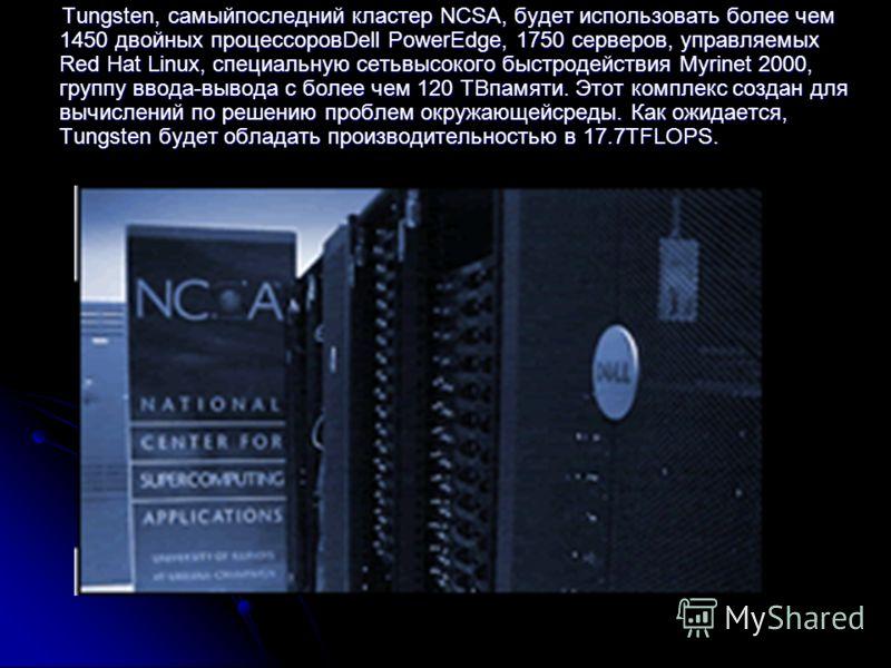 Tungsten, самыйпоследний кластер NCSA, будет использовать более чем 1450 двойных процессоровDell PowerEdge, 1750 серверов, управляемых Red Hat Linux, специальную cетьвысокого быстродействия Myrinet 2000, группу ввода-вывода с более чем 120 TBпамяти.