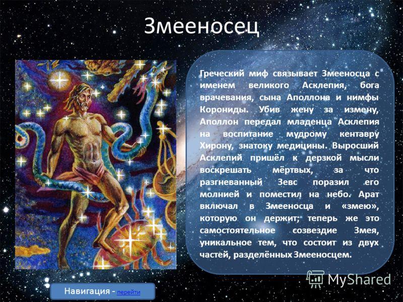 Змееносец Греческий миф связывает Змееносца с именем великого Асклепия, бога врачевания, сына Аполлона и нимфы Корониды. Убив жену за измену, Аполлон передал младенца Асклепия на воспитание мудрому кентавру Хирону, знатоку медицины. Выросший Асклепий