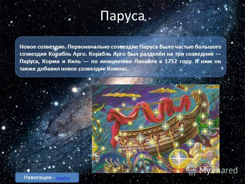 Паруса Новое созвездие. Первоначально созвездие Паруса было частью большого созвездия Корабль Арго. Корабль Арго был разделён на три созведния Паруса, Корма и Киль по инициативе Лакайля в 1752 году. К ним он также добавил новое созвездие Компас. Нави
