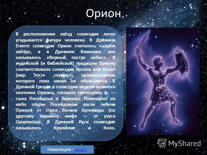 Орион В расположении звёзд созвездия легко угадывается фигура человека. В Древнем Египте созвездие Орион считалось «царём звёзд», а в Древнем Вавилоне оно называлось «Верный пастух небес». В иудейской (и библейской) традиции Ориону соответствовало со