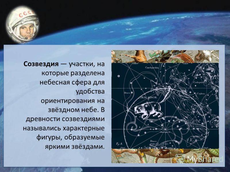Созвездия участки, на которые разделена небесная сфера для удобства ориентирования на звёздном небе. В древности созвездиями назывались характерные фигуры, образуемые яркими звёздами.