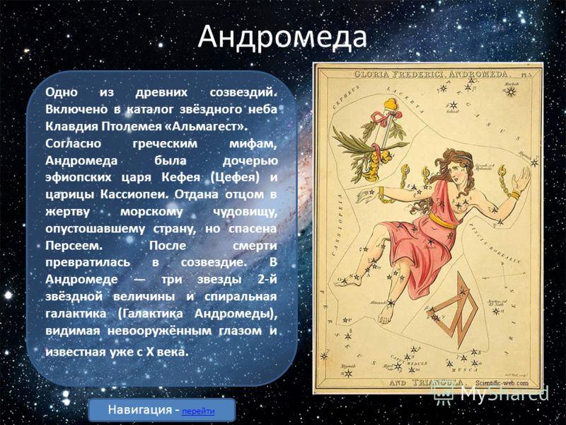 Андромеда Одно из древних созвездий. Включено в каталог звёздного неба Клавдия Птолемея «Альмагест». Согласно греческим мифам, Андромеда была дочерью эфиопских царя Кефея (Цефея) и царицы Кассиопеи. Отдана отцом в жертву морскому чудовищу, опустошавш
