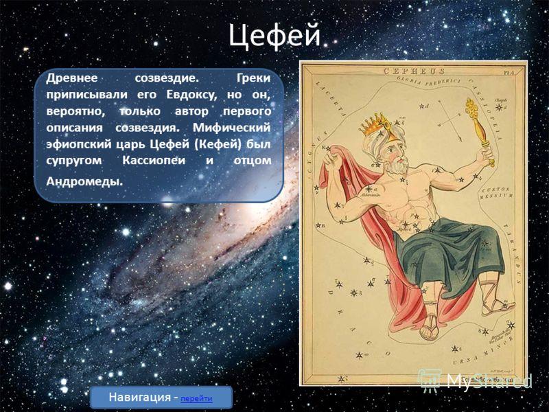 Цефей Древнее созвездие. Греки приписывали его Евдоксу, но он, вероятно, только автор первого описания созвездия. Мифический эфиопский царь Цефей (Кефей) был супругом Кассиопеи и отцом Андромеды. Навигация - перейти перейти